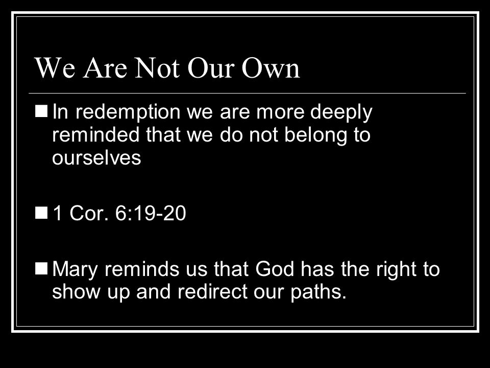 We Are Not Our OwnIn redemption we are more deeply reminded that we do not belong to ourselves. 1 Cor. 6:19-20.