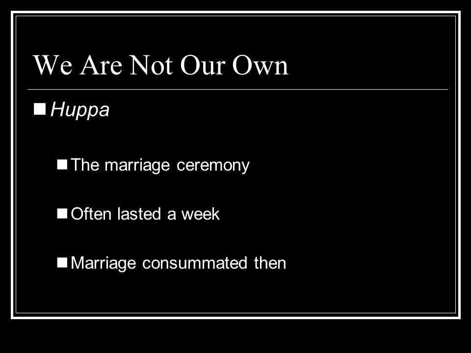 We Are Not Our Own Huppa The marriage ceremony Often lasted a week