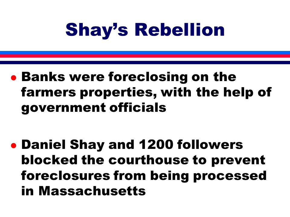 Shay's Rebellion Banks were foreclosing on the farmers properties, with the help of government officials.