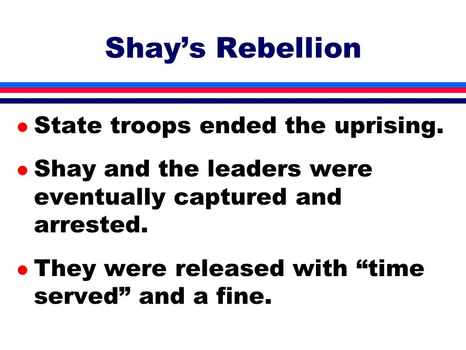 Shay's Rebellion State troops ended the uprising.