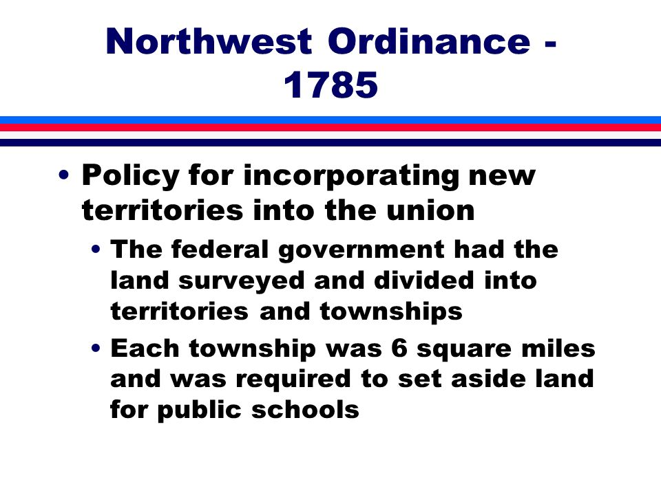 Northwest Ordinance - 1785 Policy for incorporating new territories into the union.