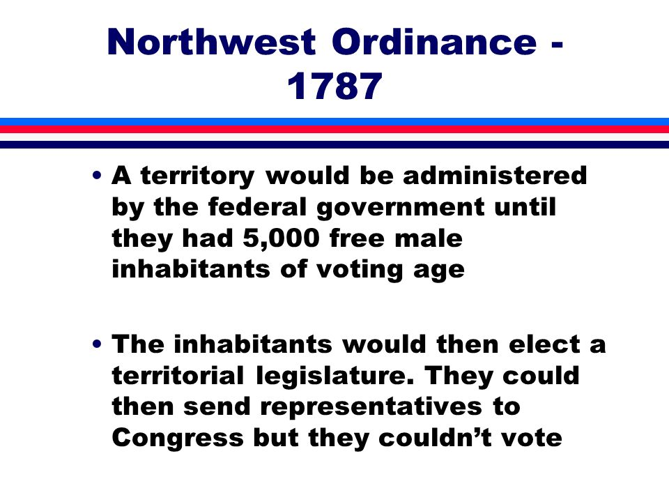 Northwest Ordinance - 1787 A territory would be administered by the federal government until they had 5,000 free male inhabitants of voting age.
