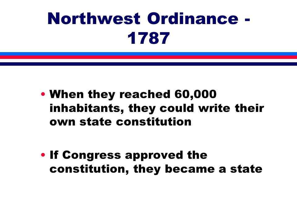 Northwest Ordinance - 1787 When they reached 60,000 inhabitants, they could write their own state constitution.
