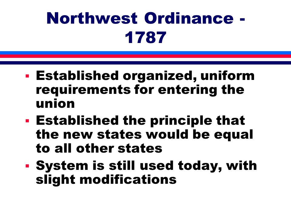 Northwest Ordinance - 1787 Established organized, uniform requirements for entering the union.