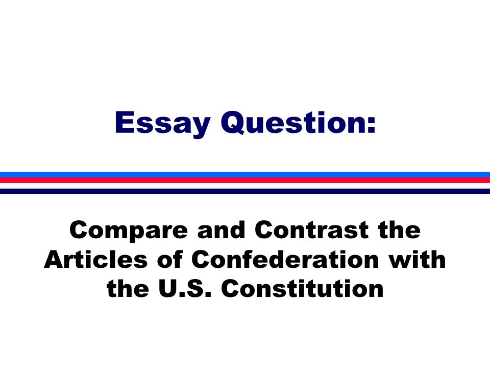 Essay Question: Compare and Contrast the Articles of Confederation with the U.S. Constitution