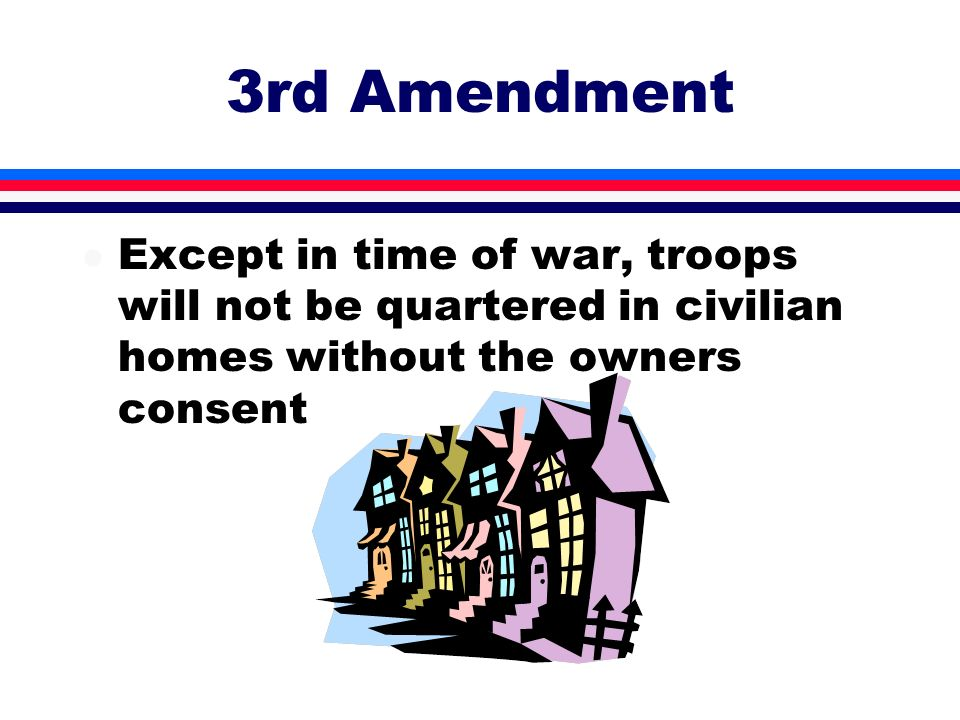 3rd Amendment Except in time of war, troops will not be quartered in civilian homes without the owners consent.