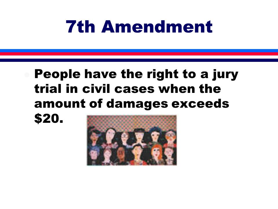 7th Amendment People have the right to a jury trial in civil cases when the amount of damages exceeds $20.