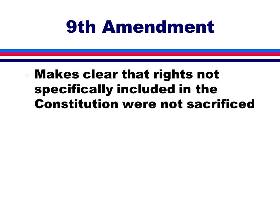 9th AmendmentMakes clear that rights not specifically included in the Constitution were not sacrificed.