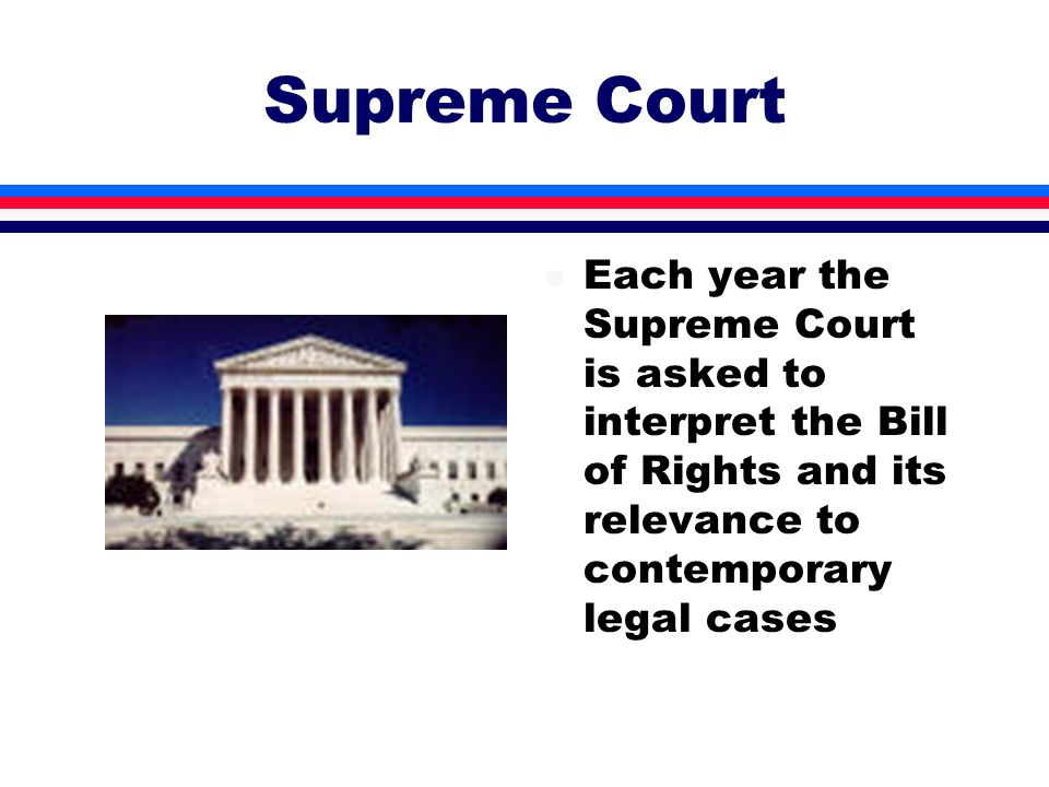 Supreme Court Each year the Supreme Court is asked to interpret the Bill of Rights and its relevance to contemporary legal cases.