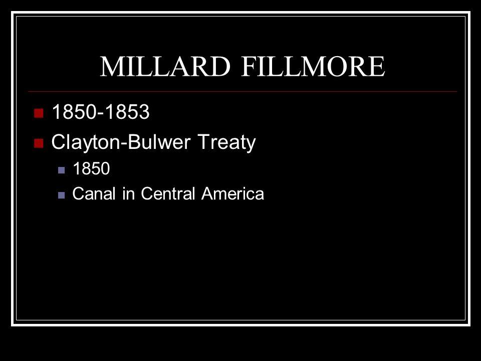 MILLARD FILLMORE 1850-1853 Clayton-Bulwer Treaty 1850