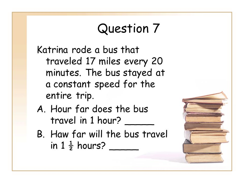 Question 7 Katrina rode a bus that traveled 17 miles every 20 minutes. The bus stayed at a constant speed for the entire trip.