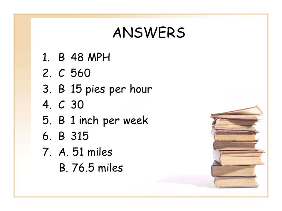 ANSWERS B 48 MPH C 560 B 15 pies per hour C 30 B 1 inch per week B 315