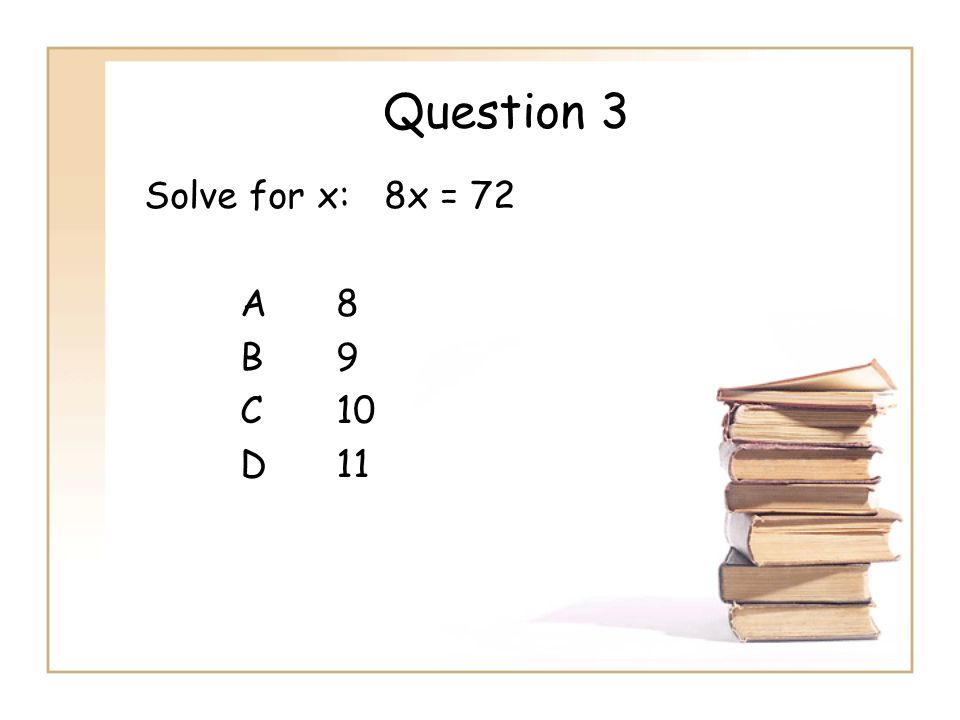 Question 3 Solve for x: 8x = 72 A 8 B 9 C 10 D 11
