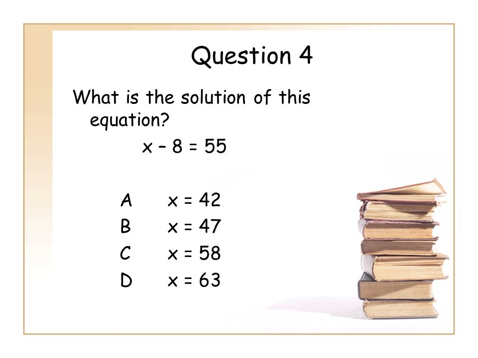 Question 4 What is the solution of this equation x – 8 = 55 A x = 42 B x = 47 C x = 58 D x = 63