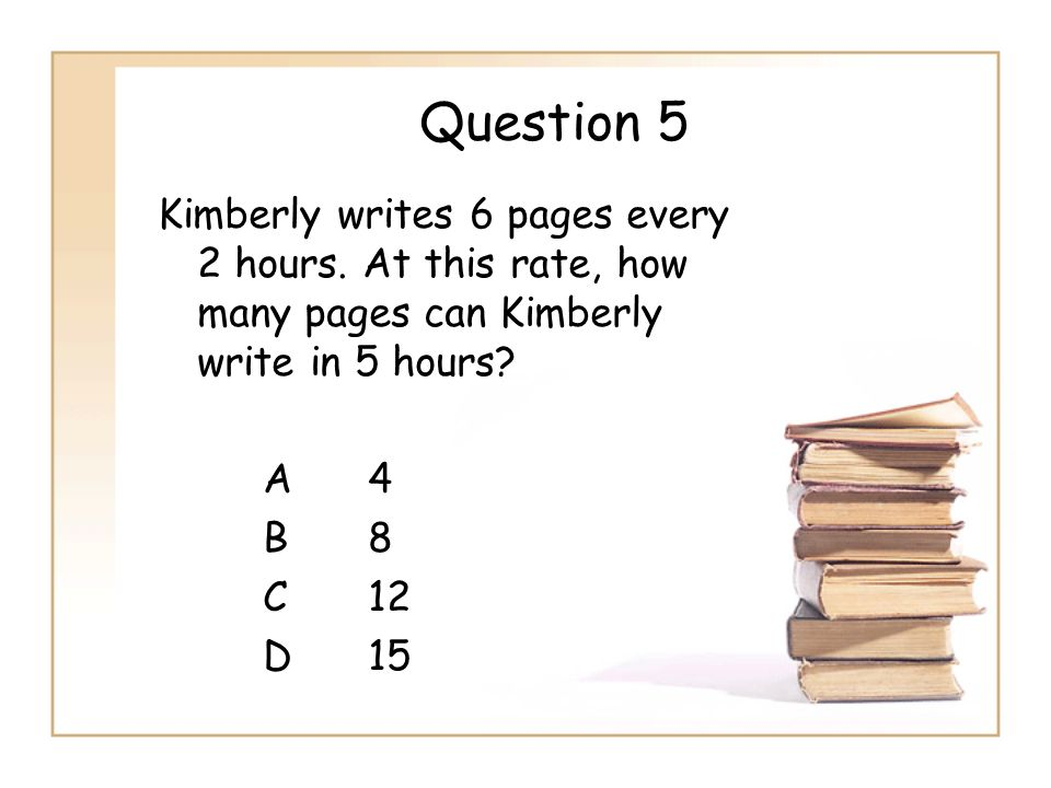 Question 5 Kimberly writes 6 pages every 2 hours.
