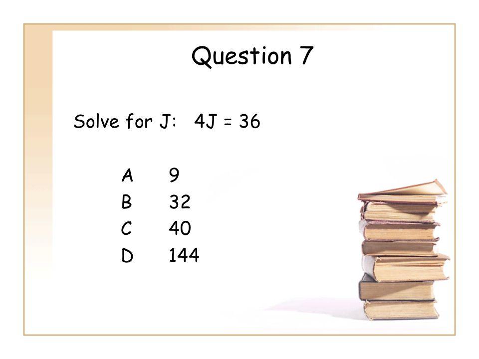 Question 7 Solve for J: 4J = 36 A 9 B 32 C 40 D 144