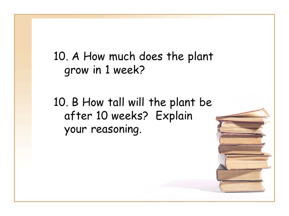 10. A How much does the plant grow in 1 week. 10