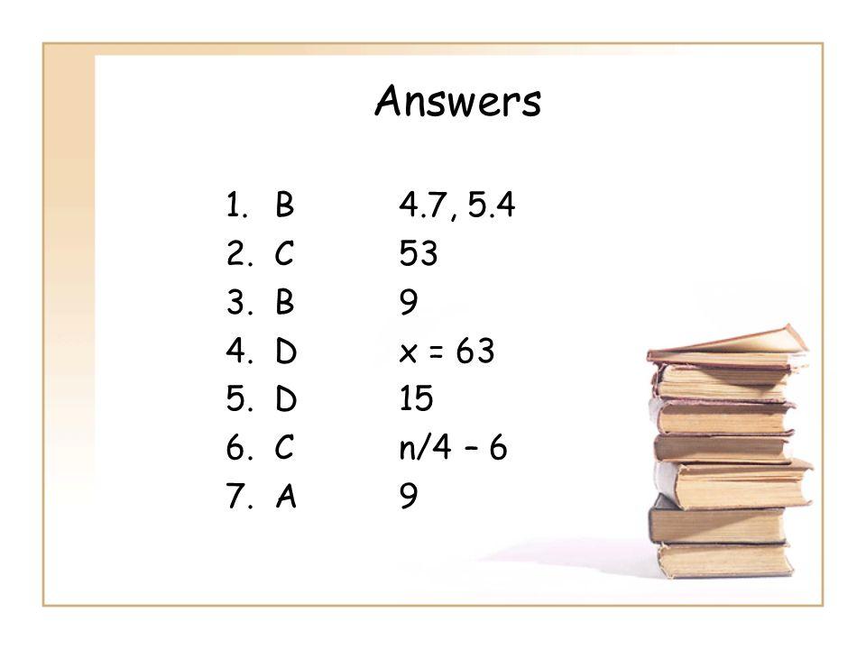 Answers B 4.7, 5.4 C 53 B 9 D x = 63 D 15 C n/4 – 6 A 9