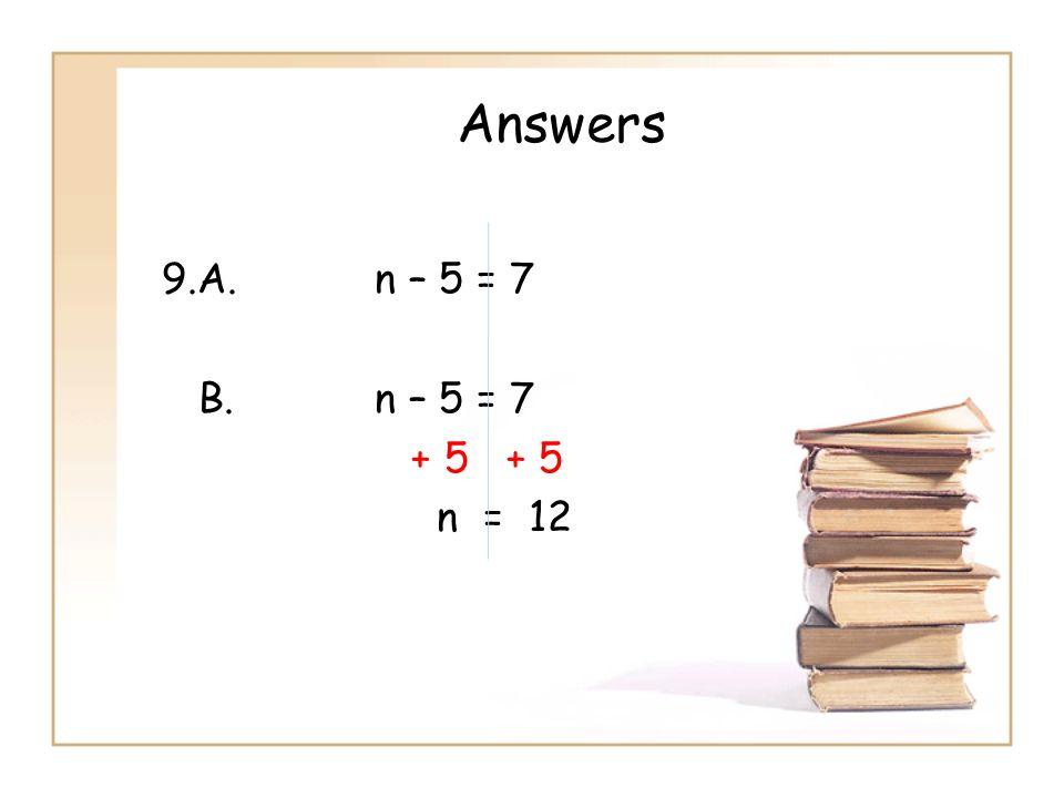 Answers 9.A. n – 5 = 7 B. n – 5 = 7 + 5 + 5 n = 12