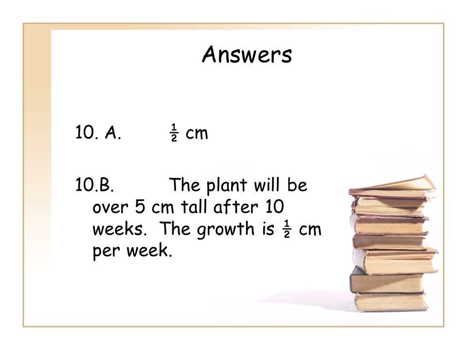 Answers 10. A. ½ cm 10.B. The plant will be over 5 cm tall after 10 weeks.