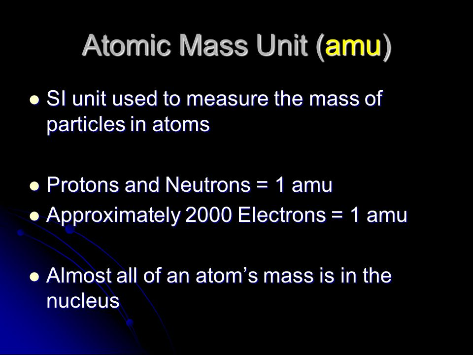 Atomic Mass Unit (amu) SI unit used to measure the mass of particles in atoms. Protons and Neutrons = 1 amu.