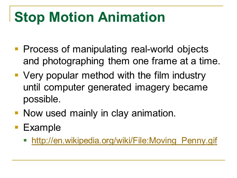 Stop Motion Animation Process of manipulating real-world objects and photographing them one frame at a time.