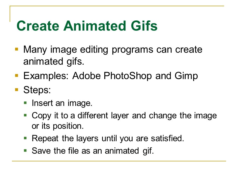 Create Animated Gifs Many image editing programs can create animated gifs. Examples: Adobe PhotoShop and Gimp.