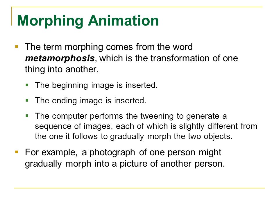 Morphing Animation The term morphing comes from the word metamorphosis, which is the transformation of one thing into another.