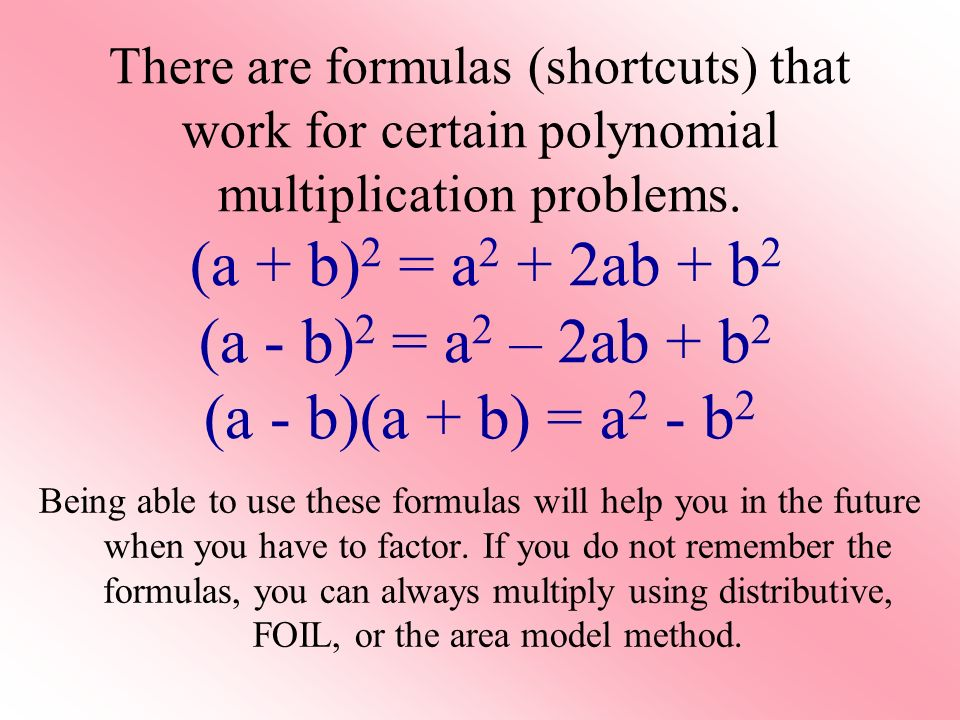 There are formulas (shortcuts) that work for certain polynomial multiplication problems. (a + b)2 = a2 + 2ab + b2 (a - b)2 = a2 – 2ab + b2 (a - b)(a + b) = a2 - b2