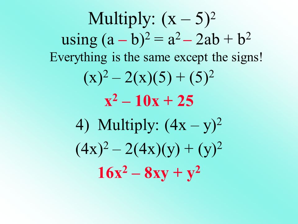 Multiply: (x – 5)2 using (a – b)2 = a2 – 2ab + b2 Everything is the same except the signs!