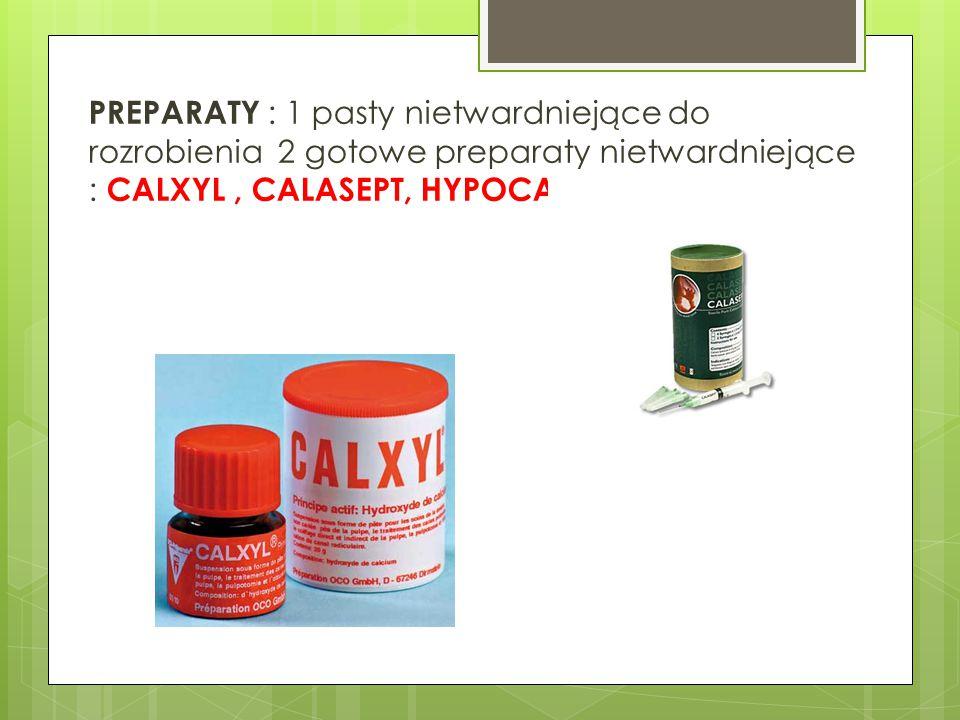 PREPARATY : 1 pasty nietwardniejące do rozrobienia 2 gotowe preparaty nietwardniejące : CALXYL , CALASEPT, HYPOCAL