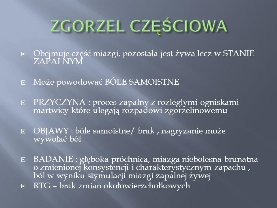 ZGORZEL CZĘŚCIOWA Obejmuje część miazgi, pozostała jest żywa lecz w STANIE ZAPALNYM. Może powodować BÓLE SAMOISTNE.