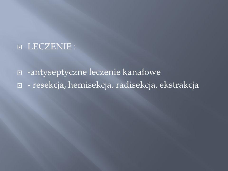 LECZENIE : -antyseptyczne leczenie kanałowe - resekcja, hemisekcja, radisekcja, ekstrakcja
