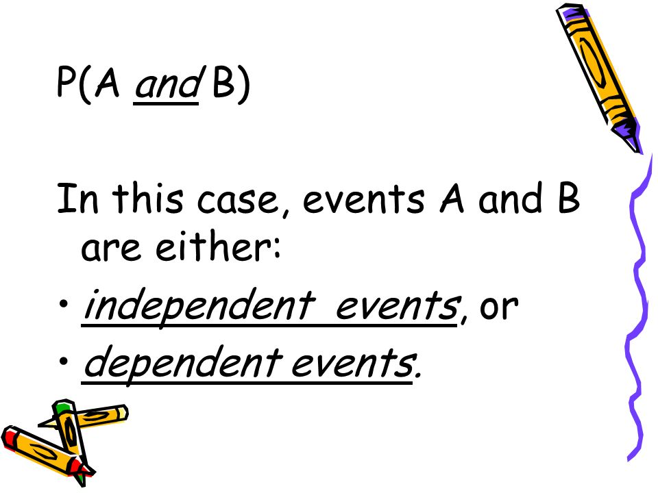 P(A and B) In this case, events A and B are either: independent events, or dependent events.