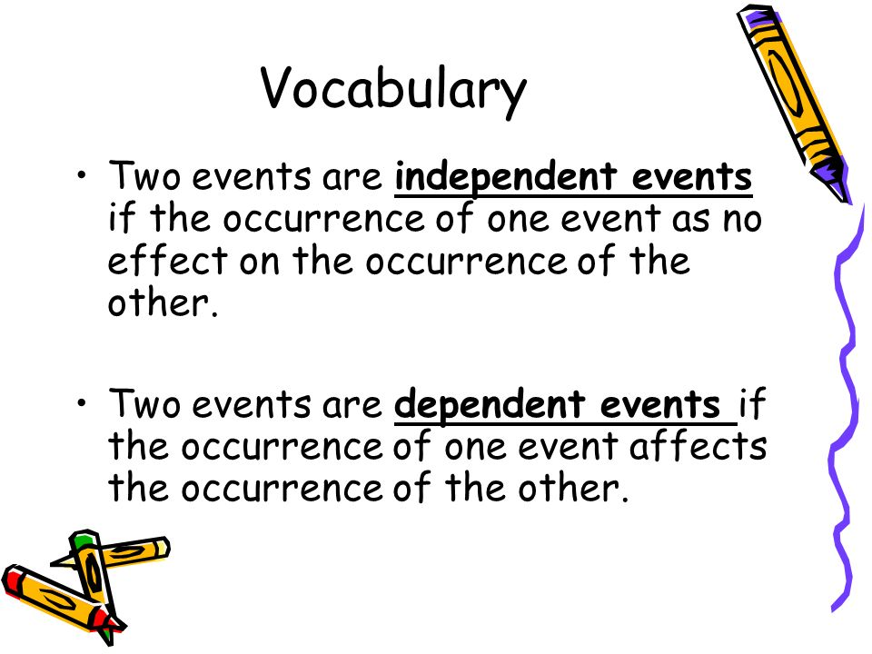 Vocabulary Two events are independent events if the occurrence of one event as no effect on the occurrence of the other.