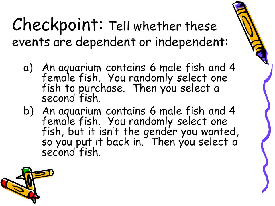 Checkpoint: Tell whether these events are dependent or independent: