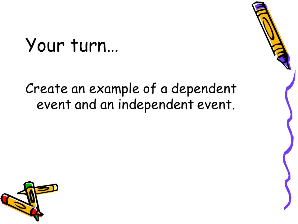 Your turn… Create an example of a dependent event and an independent event.