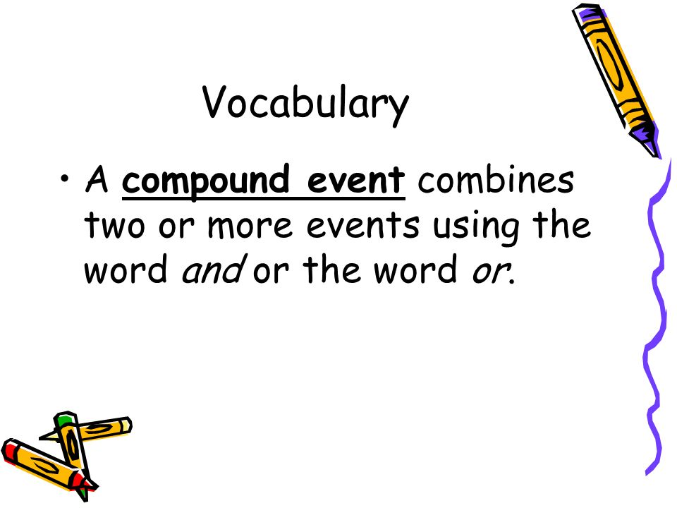 Vocabulary A compound event combines two or more events using the word and or the word or.