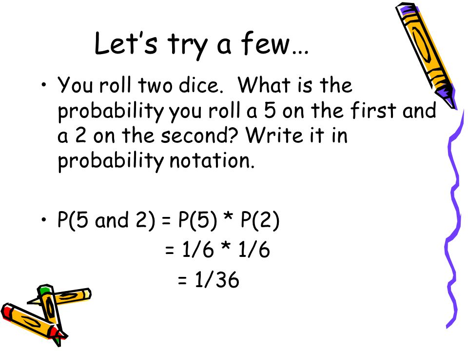 Let's try a few… You roll two dice. What is the probability you roll a 5 on the first and a 2 on the second Write it in probability notation.