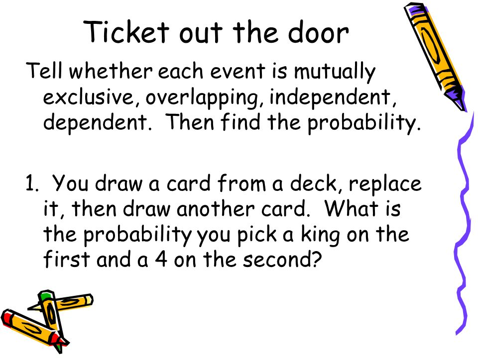 Ticket out the door Tell whether each event is mutually exclusive, overlapping, independent, dependent. Then find the probability.