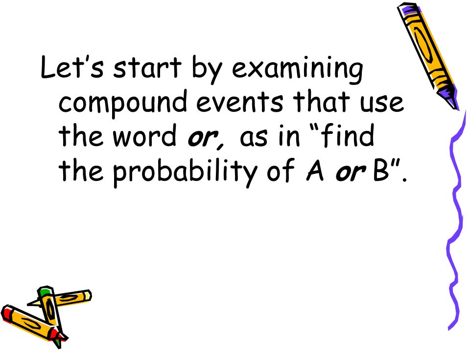 Let's start by examining compound events that use the word or, as in find the probability of A or B .