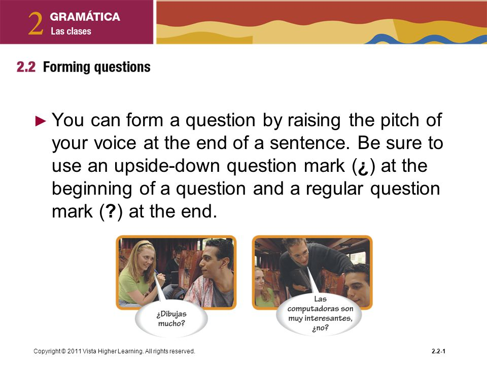You can form a question by raising the pitch of your voice at the end of a sentence. Be sure to use an upside-down question mark (¿) at the beginning of a question and a regular question mark ( ) at the end.