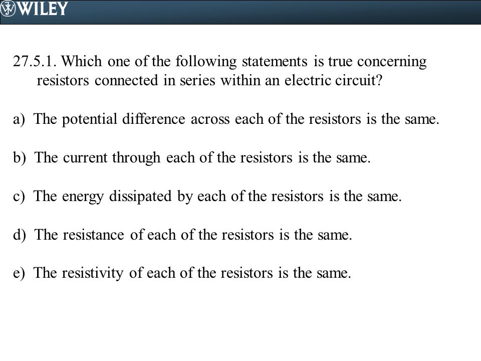 27.5.1. Which one of the following statements is true concerning resistors connected in series within an electric circuit