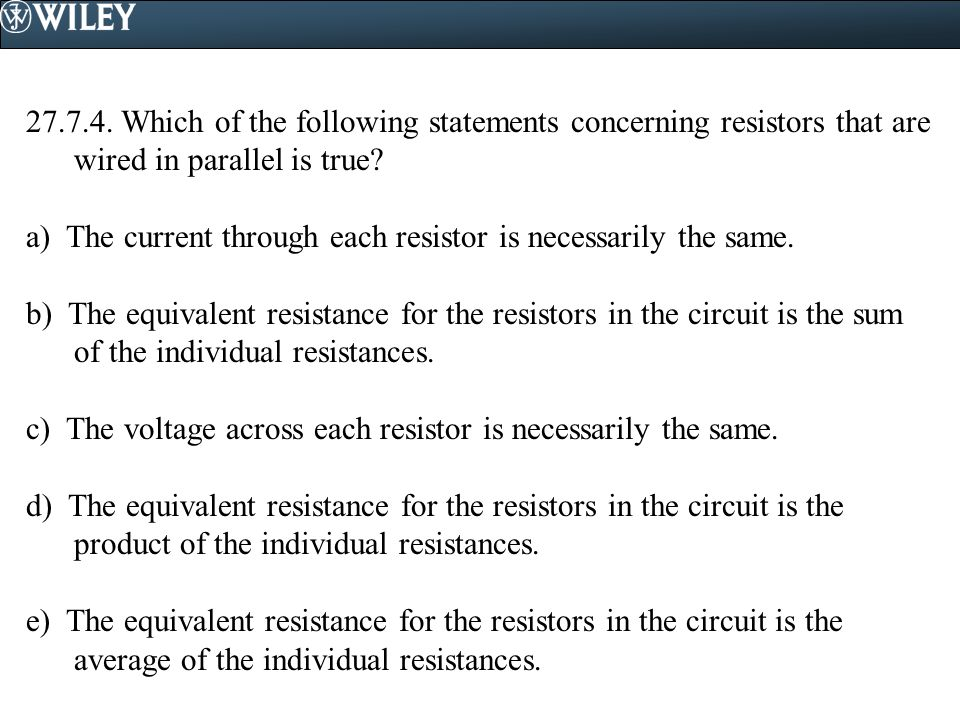 27.7.4. Which of the following statements concerning resistors that are wired in parallel is true
