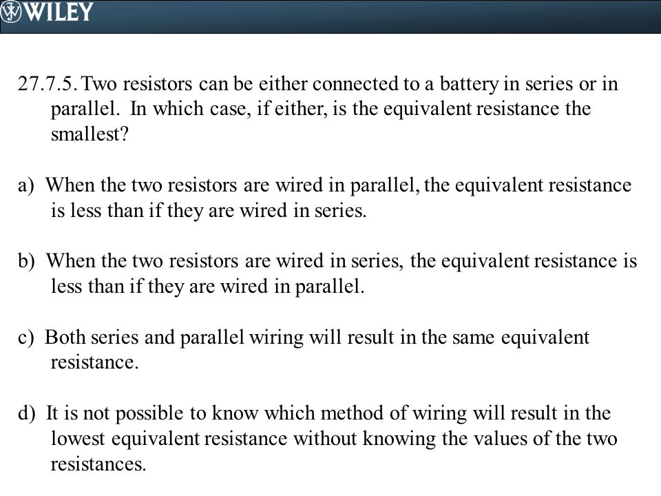27.7.5. Two resistors can be either connected to a battery in series or in parallel. In which case, if either, is the equivalent resistance the smallest