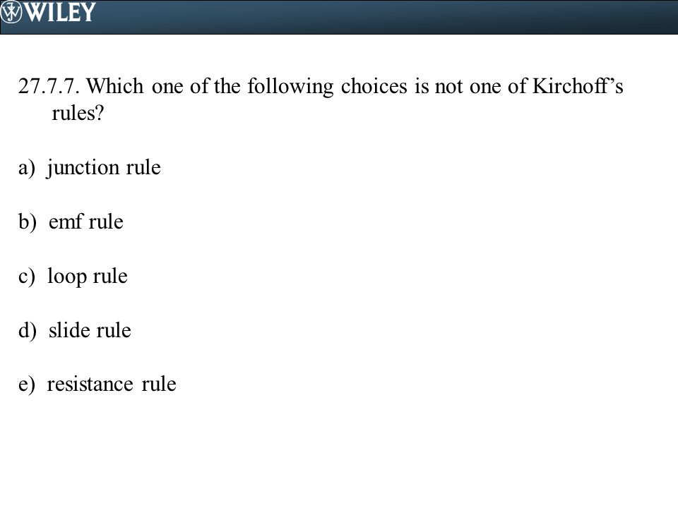 27.7.7. Which one of the following choices is not one of Kirchoff's rules