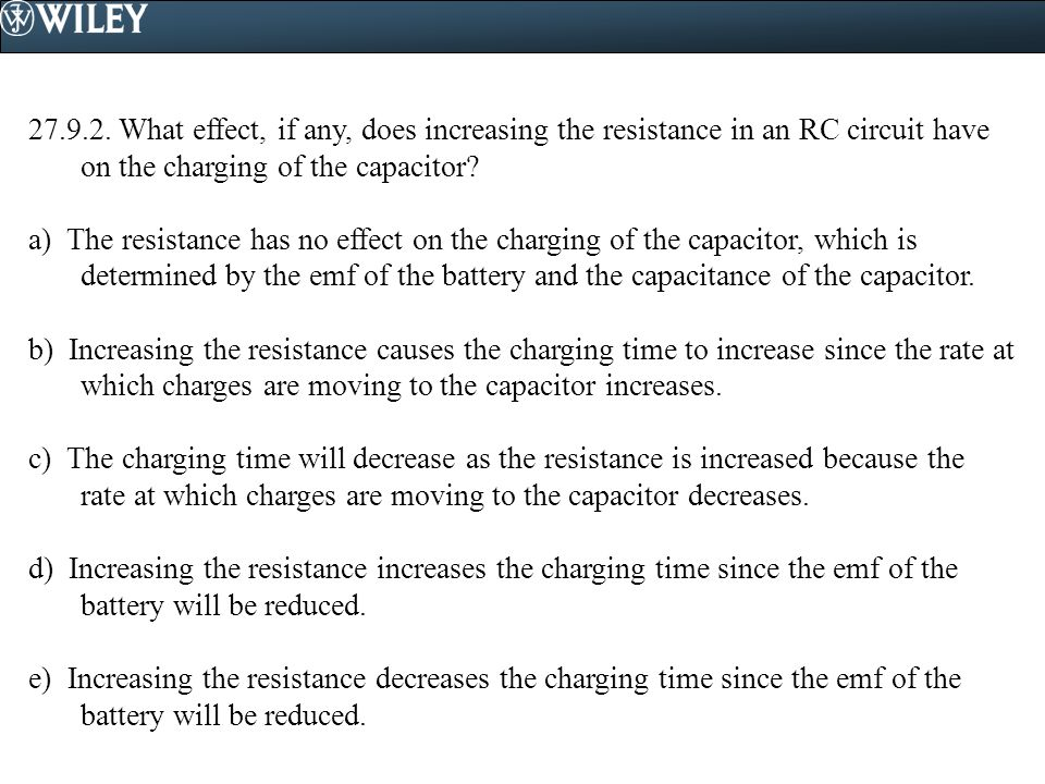27.9.2. What effect, if any, does increasing the resistance in an RC circuit have on the charging of the capacitor