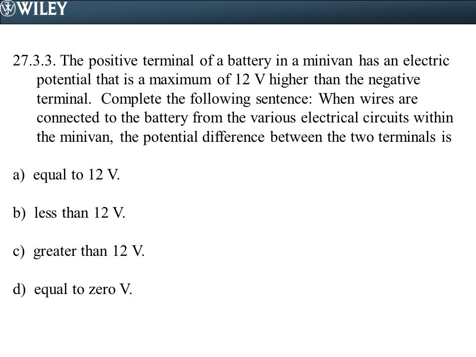 27.3.3. The positive terminal of a battery in a minivan has an electric potential that is a maximum of 12 V higher than the negative terminal. Complete the following sentence: When wires are connected to the battery from the various electrical circuits within the minivan, the potential difference between the two terminals is