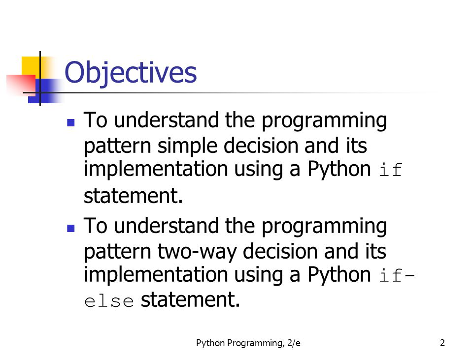 Objectives To understand the programming pattern simple decision and its implementation using a Python if statement.