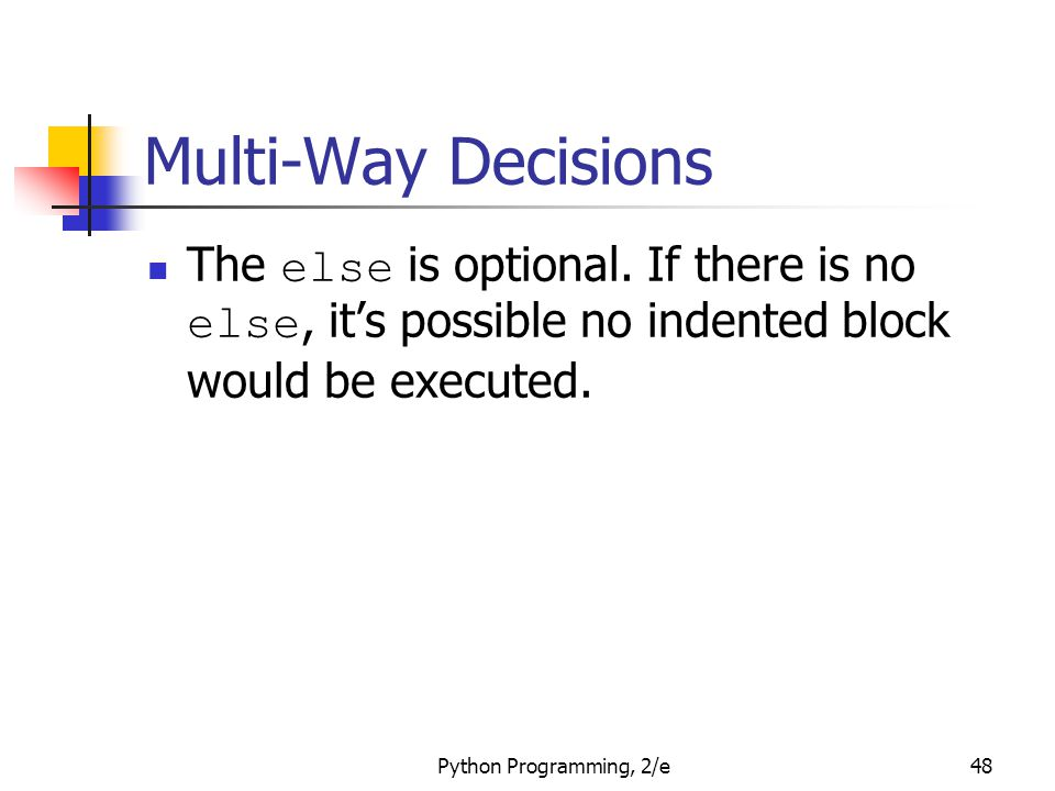 Multi-Way Decisions The else is optional. If there is no else, it's possible no indented block would be executed.